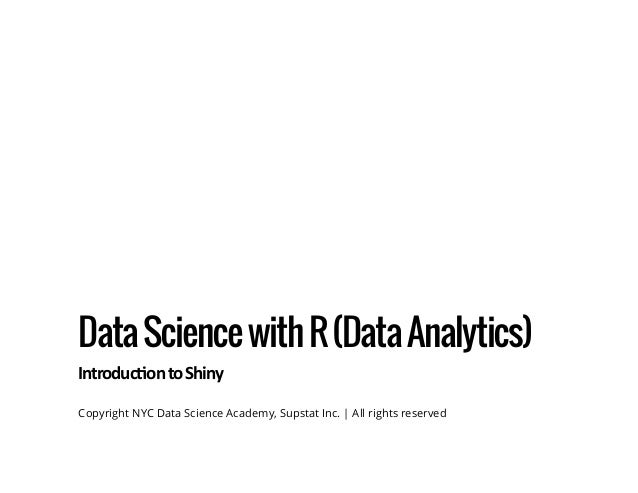 DataSciencewithR(DataAnalytics) Introduc ontoShiny Copyright NYC Data Science Academy, Supstat Inc. | All rights reserved