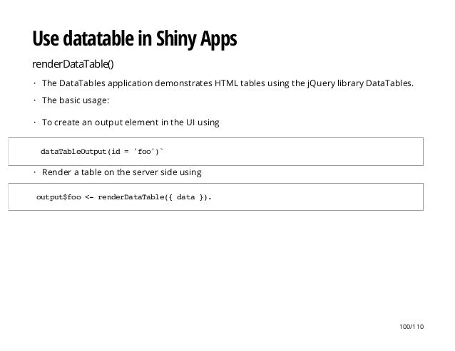 Use datatable in Shiny Apps renderDataTable() The DataTables application demonstrates HTML tables using the jQuery library...