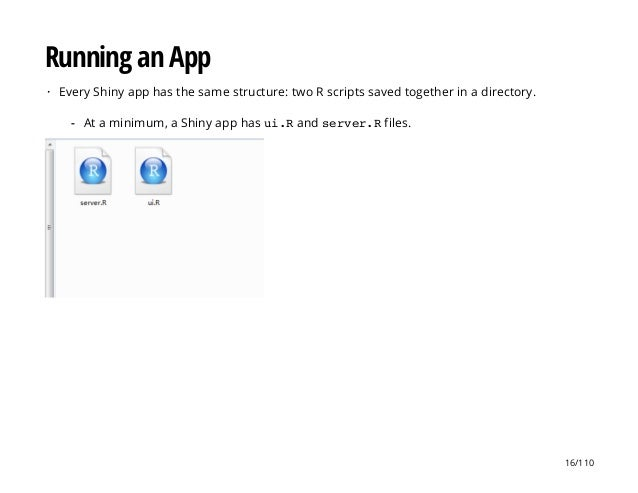 Running an App Every Shiny app has the same structure: two R scripts saved together in a directory.· At a minimum, a Shiny...