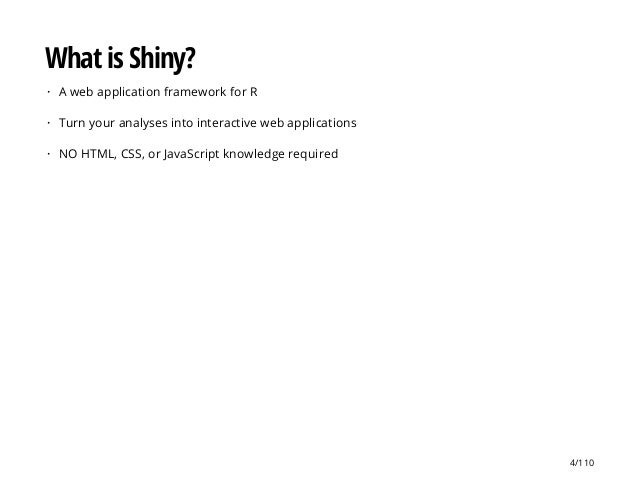 What is Shiny? A web application framework for R Turn your analyses into interactive web applications NO HTML, CSS, or Jav...