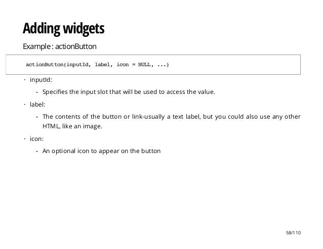 Adding widgets Example : actionButton actionButton(inputId,label,icon=NULL,...) inputId: label: icon: · Specifies the inpu...