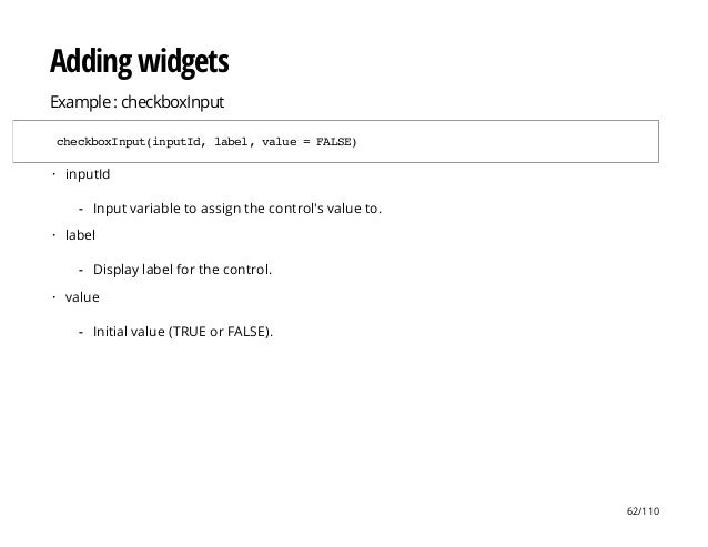 Adding widgets Example : checkboxInput checkboxInput(inputId,label,value=FALSE) inputId label value · Input variable to as...