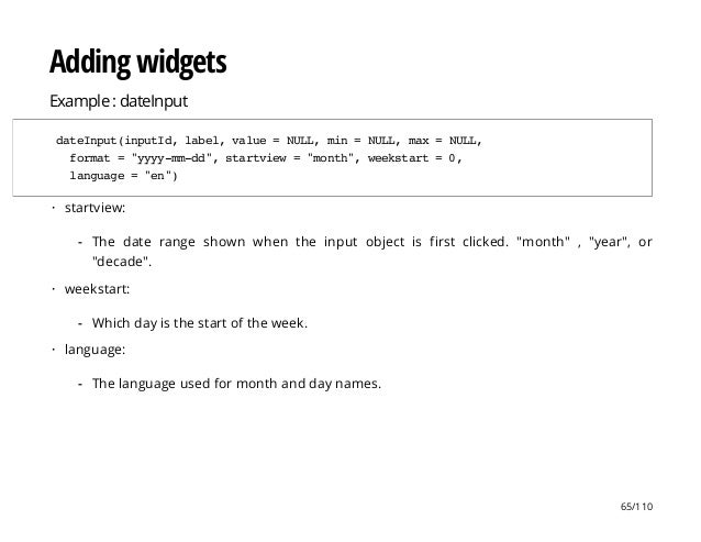 """Adding widgets Example : dateInput dateInput(inputId,label,value=NULL,min=NULL,max=NULL, format=""""yyyy-mm-dd"""",startview=""""mo..."""