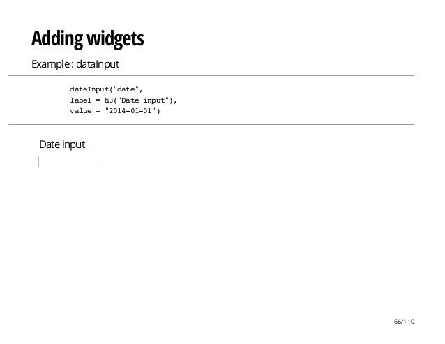"Date input Adding widgets Example : dataInput dateInput(""date"", label=h3(""Dateinput""), value=""2014-01-01"") 66/110"