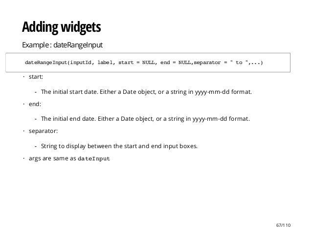 "Adding widgets Example : dateRangeInput dateRangeInput(inputId,label,start=NULL,end=NULL,separator=""to"",...) start: end: s..."