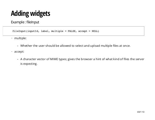 Adding widgets Example : leInput fileInput(inputId,label,multiple=FALSE,accept=NULL) multiple: accept: · Whether the user ...