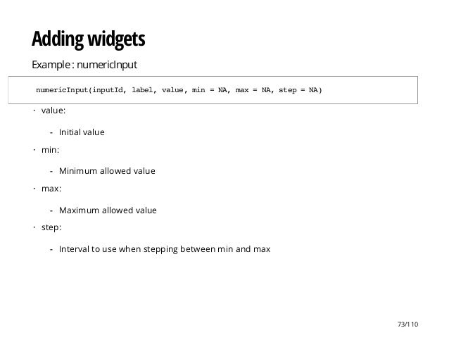 Adding widgets Example : numericInput numericInput(inputId,label,value,min=NA,max=NA,step=NA) value: min: max: step: · Ini...