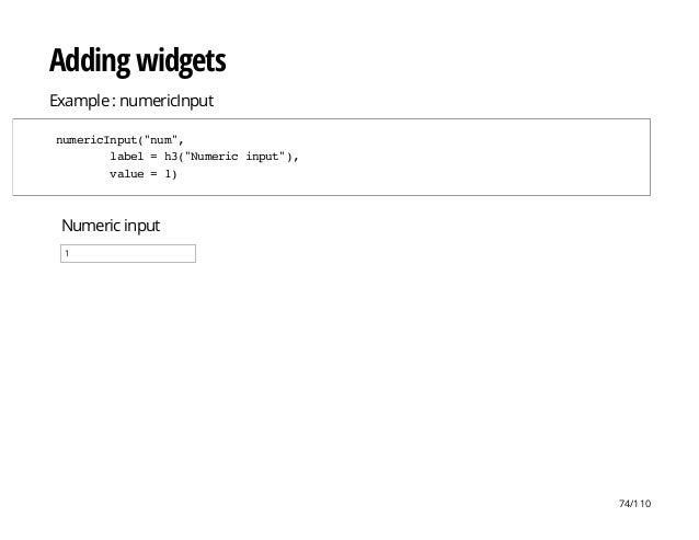 "Numeric input 1 Adding widgets Example : numericInput numericInput(""num"", label=h3(""Numericinput""), value=1) 74/110"