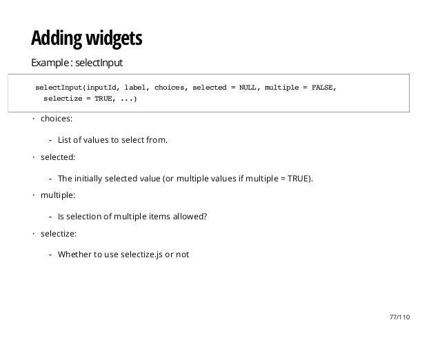 Adding widgets Example : selectInput selectInput(inputId,label,choices,selected=NULL,multiple=FALSE, selectize=TRUE,...) c...