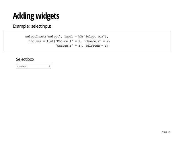 "Select box Choice 1 Adding widgets Example : selectInput selectInput(""select"",label=h3(""Selectbox""), choices=list(""Choice1..."