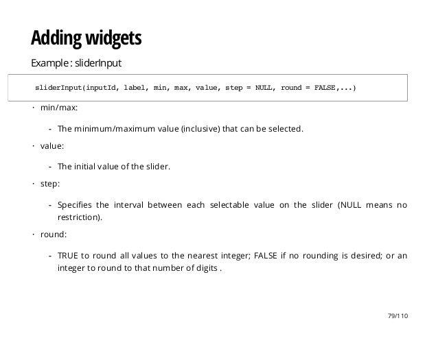 Adding widgets Example : sliderInput sliderInput(inputId,label,min,max,value,step=NULL,round=FALSE,...) min/max: value: st...