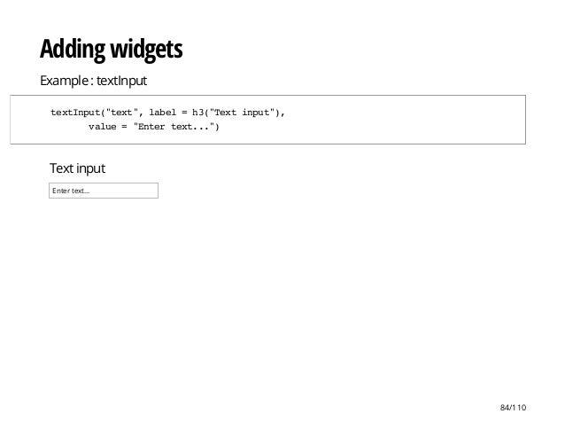 "Text input Enter text... Adding widgets Example : textInput textInput(""text"",label=h3(""Textinput""), value=""Entertext..."") ..."