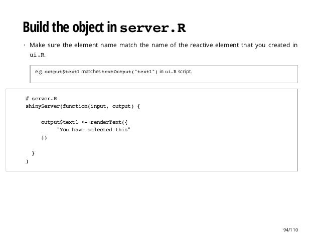 Build the object in server.R Make sure the element name match the name of the reactive element that you created in ui.R. e...