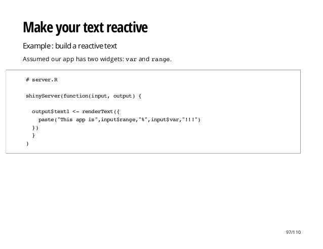 Make your text reactive Example : build a reactive text Assumed our app has two widgets: varand range. #server.R shinyServ...