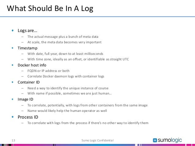 Logs are… – The actual message plus a bunch of meta data – At scale, the meta data becomes very important Timestamp – With...