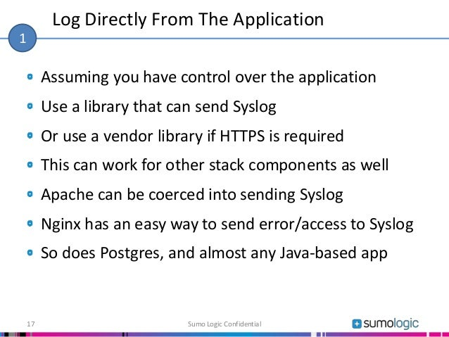 Assuming you have control over the application Use a library that can send Syslog Or use a vendor library if HTTPS is requ...
