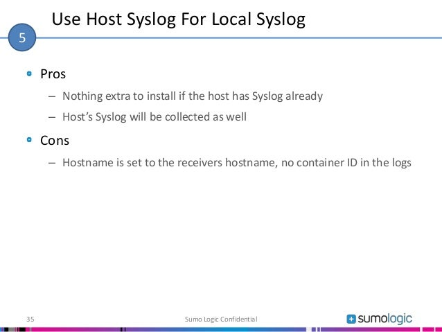 Pros – Nothing extra to install if the host has Syslog already – Host's Syslog will be collected as well Cons – Hostname i...