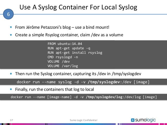 From Jérôme Petazzoni's blog – use a bind mount! Create a simple Rsyslog container, claim /dev as a volume Then run the Sy...