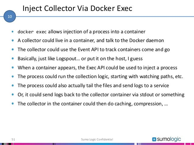 docker exec allows injection of a process into a container A collector could live in a container, and talk to the Docker d...