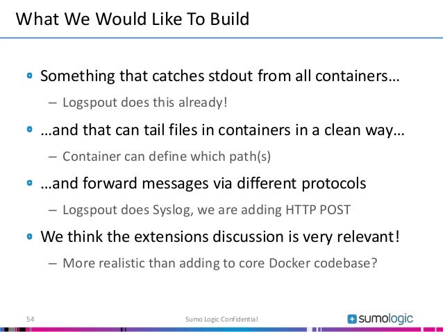 Something that catches stdout from all containers… – Logspout does this already! …and that can tail files in containers in...