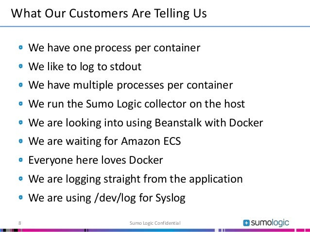 We have one process per container We like to log to stdout We have multiple processes per container We run the Sumo Logic ...