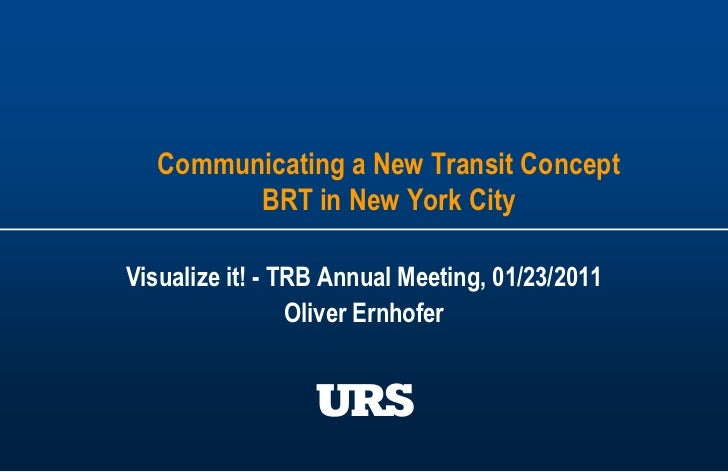 Communicating a New Transit ConceptBRT in New York City<br />Visualize it! - TRB Annual Meeting, 01/23/2011<br />Oliver Er...