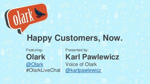 Happy Customers, Now. Featuring: Olark @Olark #OlarkLiveChat Presented by: Karl Pawlewicz Voice of Olark @karlpawlewicz