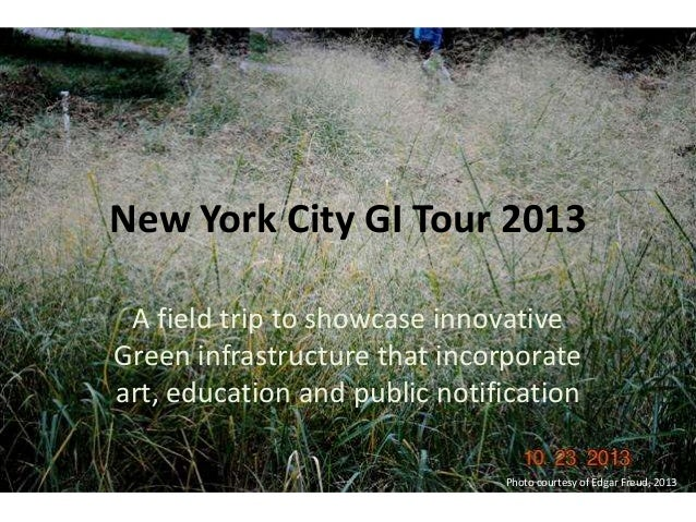 New York City GI Tour 2013 A field trip to showcase innovative Green infrastructure that incorporate art, education and pu...