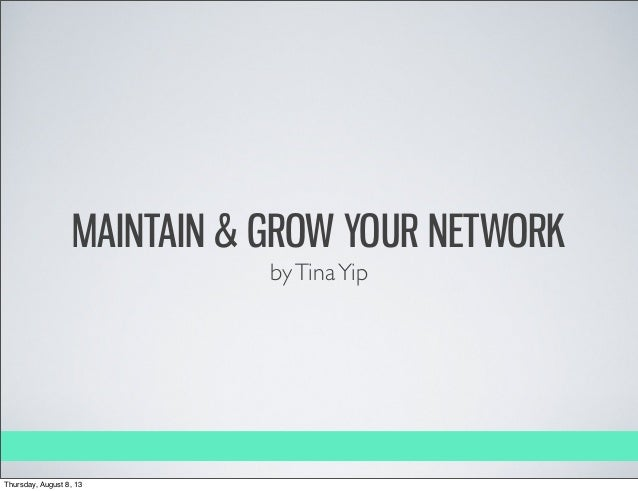 MAINTAIN & GROW YOUR NETWORK byTinaYip Thursday, August 8, 13