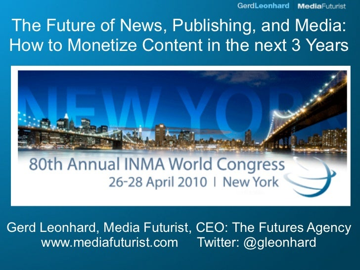 The Future of News, Publishing, and Media: How to Monetize Content in the next 3 Years     Gerd Leonhard, Media Futurist, ...