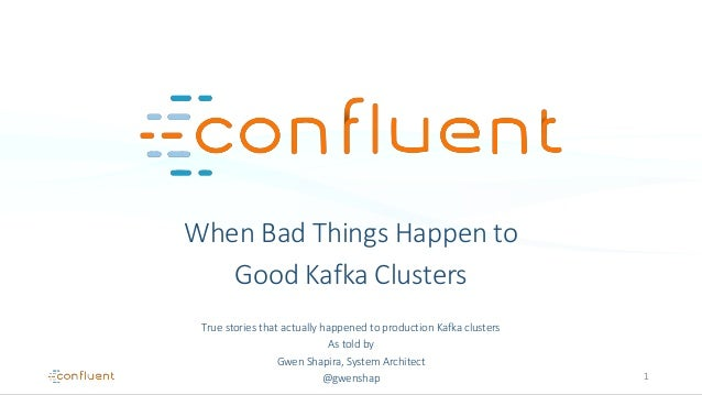 When Bad Things Happen to Good Kafka Clusters True stories that actually happened to production Kafka clusters As told by ...