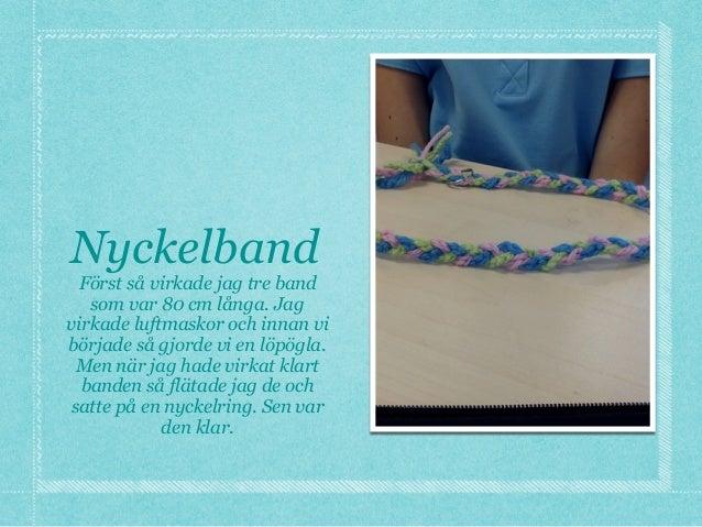 Nyckelband Först så virkade jag tre band som var 80 cm långa. Jag virkade luftmaskor och innan vi började så gjorde vi en ...