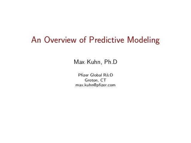 An Overview of Predictive Modeling Max Kuhn, Ph.D Pfizer Global R&D Groton, CT max.kuhn@pfizer.com