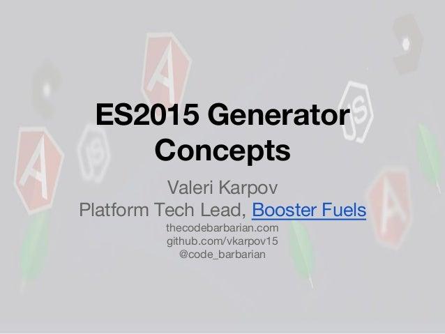 ES2015 Generator Concepts Valeri Karpov Platform Tech Lead, Booster Fuels thecodebarbarian.com github.com/vkarpov15 @code_...