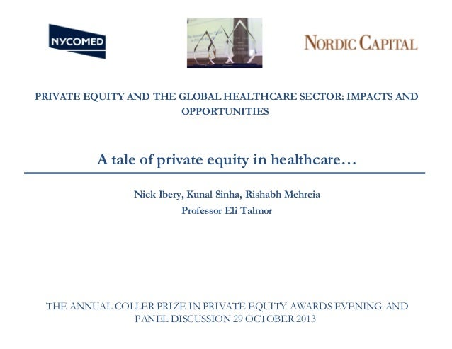 PRIVATE EQUITY AND THE GLOBAL HEALTHCARE SECTOR: IMPACTS AND OPPORTUNITIES  A tale of private equity in healthcare… Nick I...