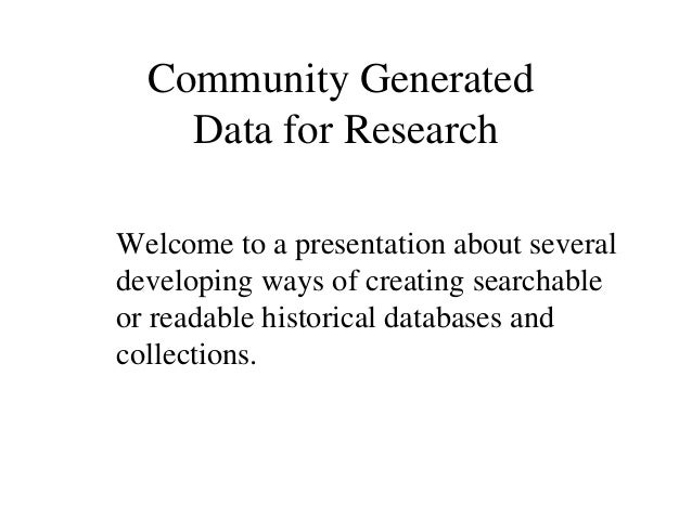 Community Generated Data for Research Welcome to a presentation about several developing ways of creating searchable or re...