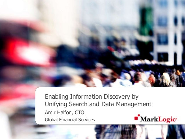 Enabling Information Discovery by Unifying Search and Data Management Amir Halfon, CTO Global Financial Services