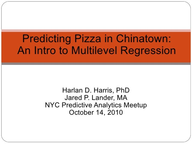 Harlan D. Harris, PhD Jared P. Lander, MA NYC Predictive Analytics Meetup October 14, 2010 Predicting Pizza in Chinatown: ...