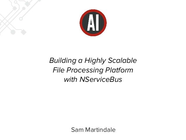 Building a Highly Scalable  File Processing Platform  with NServiceBus  Sam Martindale