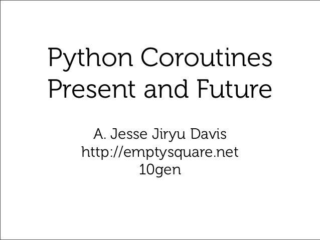 Python CoroutinesPresent and Future    A. Jesse Jiryu Davis  http://emptysquare.net           10gen