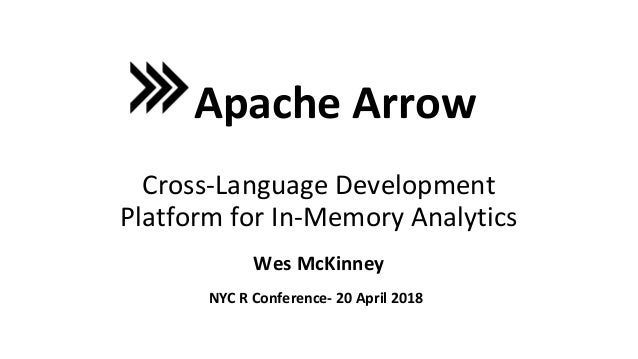 Wes McKinney Apache Arrow Cross-Language Development Platform for In-Memory Analytics NYC R Conference- 20 April 2018
