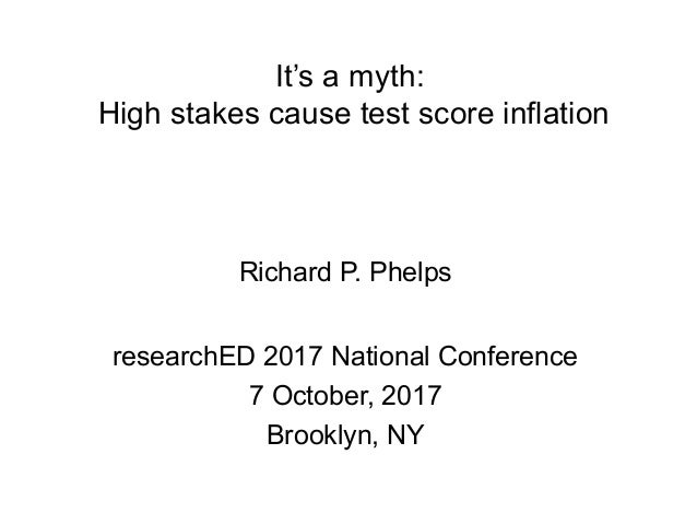It's a myth: High stakes cause test score inflation Richard P. Phelps researchED 2017 National Conference 7 October, 2017 ...