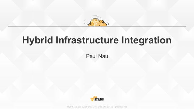 ©2015, Amazon Web Services, Inc. or its affiliates. All rights reserved Hybrid Infrastructure Integration Paul Nau