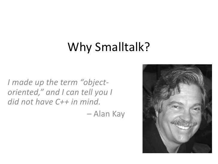 """Why Smalltalk?<br />I made up the term """"object-oriented,"""" and I can tell you I did not have C++ in mind.<br />– Alan Kay<b..."""