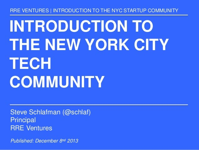 INTRODUCTION TO THE NEW YORK CITY TECH COMMUNITY RRE VENTURES | INTRODUCTION TO THE NYC STARTUP COMMUNITY Steve Schlafman ...