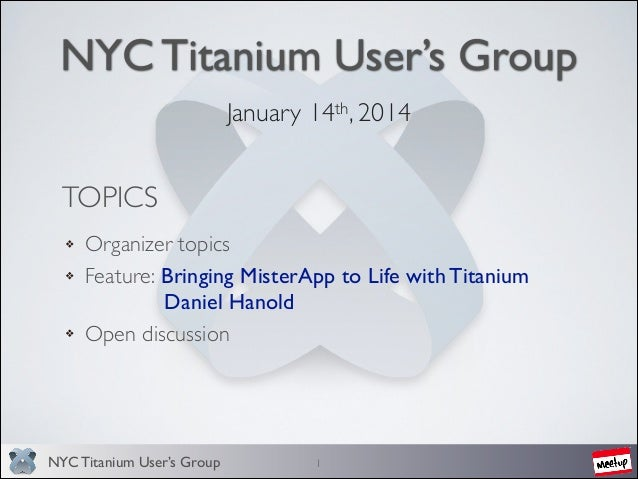 NYC Titanium User's Group January 14th, 2014   TOPICS Organizer topics  Feature: Bringing MisterApp to Life with Titaniu...