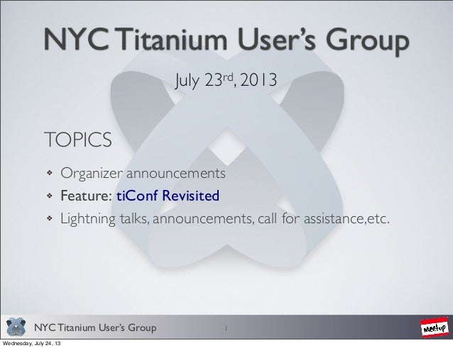 NYC Titanium User's Group NYC Titanium User's Group July 23rd, 2013 1 TOPICS Organizer announcements Feature: tiConf Revis...