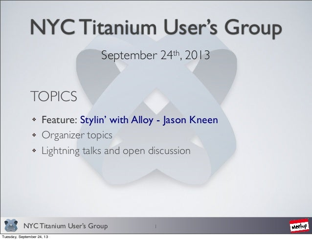 NYC Titanium User's Group NYC Titanium User's Group September 24th, 2013 1 TOPICS Feature: Stylin' with Alloy - Jason Knee...