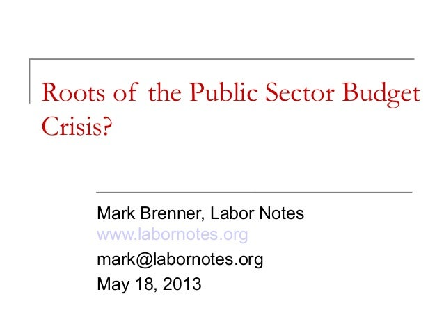 Roots of the Public Sector BudgetCrisis?Mark Brenner, Labor Noteswww.labornotes.orgmark@labornotes.orgMay 18, 2013