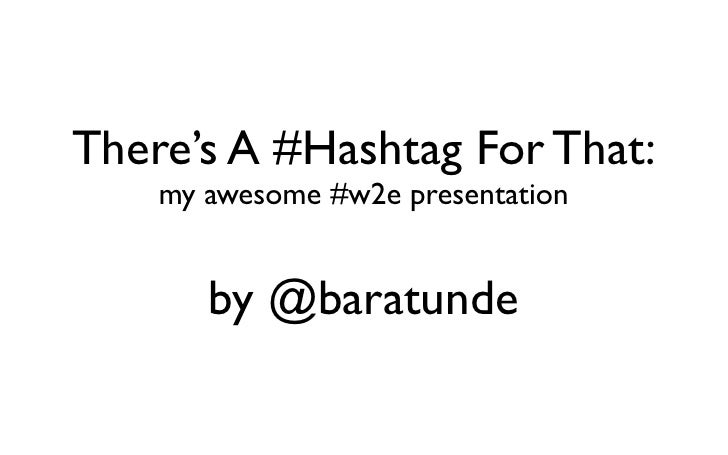 There's A #Hashtag For That:     my awesome #w2e presentation          by @baratunde